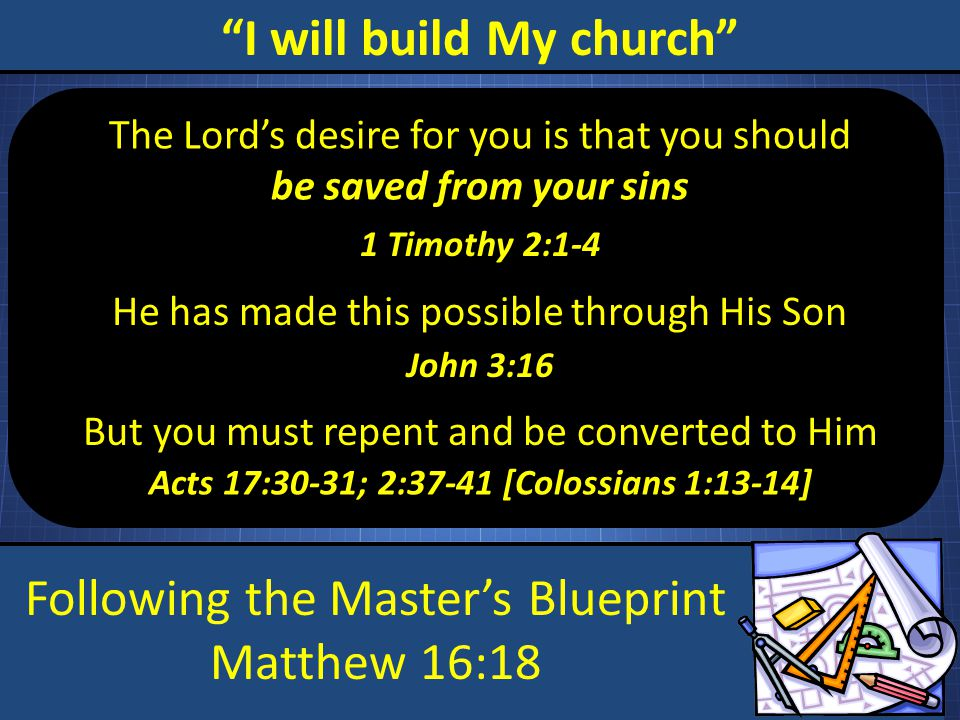 "Following the Master's Blueprint Matthew 16:18 ""I will build My church"" The Lord's desire for you is that you should be saved from your sins He has ma"