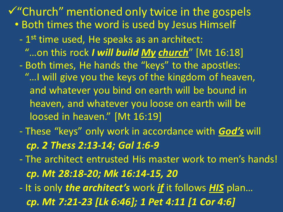 Church mentioned only twice in the gospels Both times the word is used by Jesus Himself - 1 st time used, He speaks as an architect: …on this rock I will build My church [Mt 16:18] - Both times, He hands the keys to the apostles: …I will give you the keys of the kingdom of heaven, and whatever you bind on earth will be bound in heaven, and whatever you loose on earth will be loosed in heaven. [Mt 16:19] - These keys only work in accordance with God's will cp.