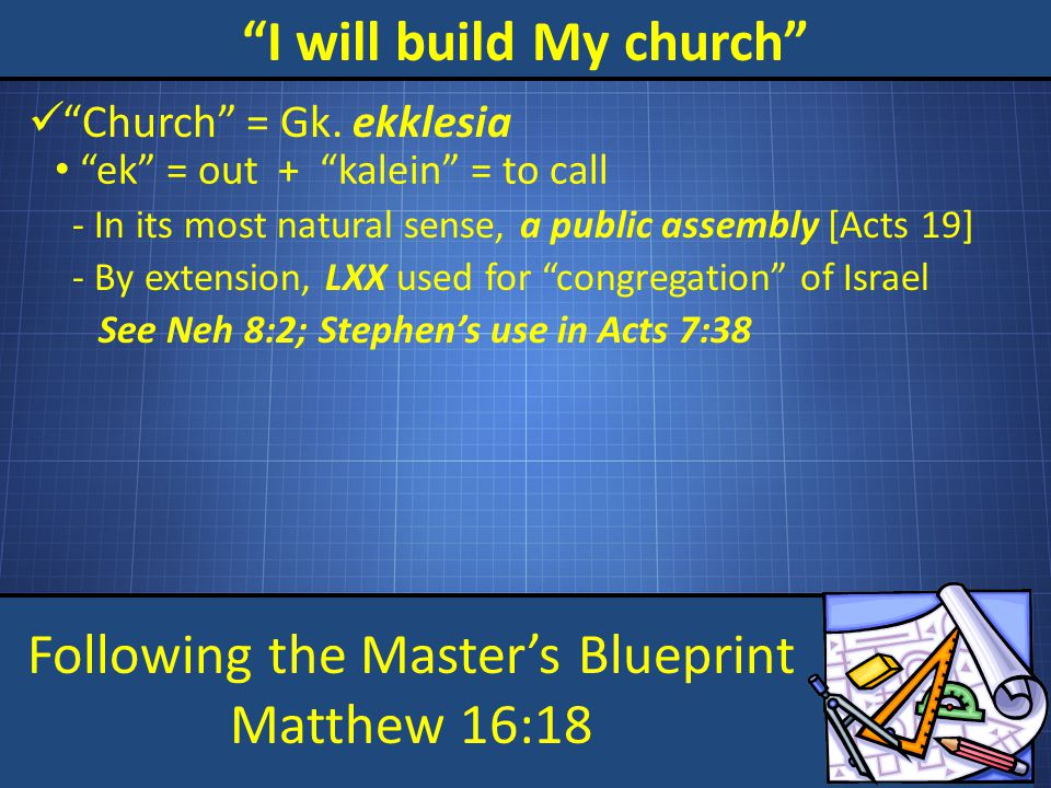 Following the Master's Blueprint Matthew 16:18 I will build My church Church = Gk.