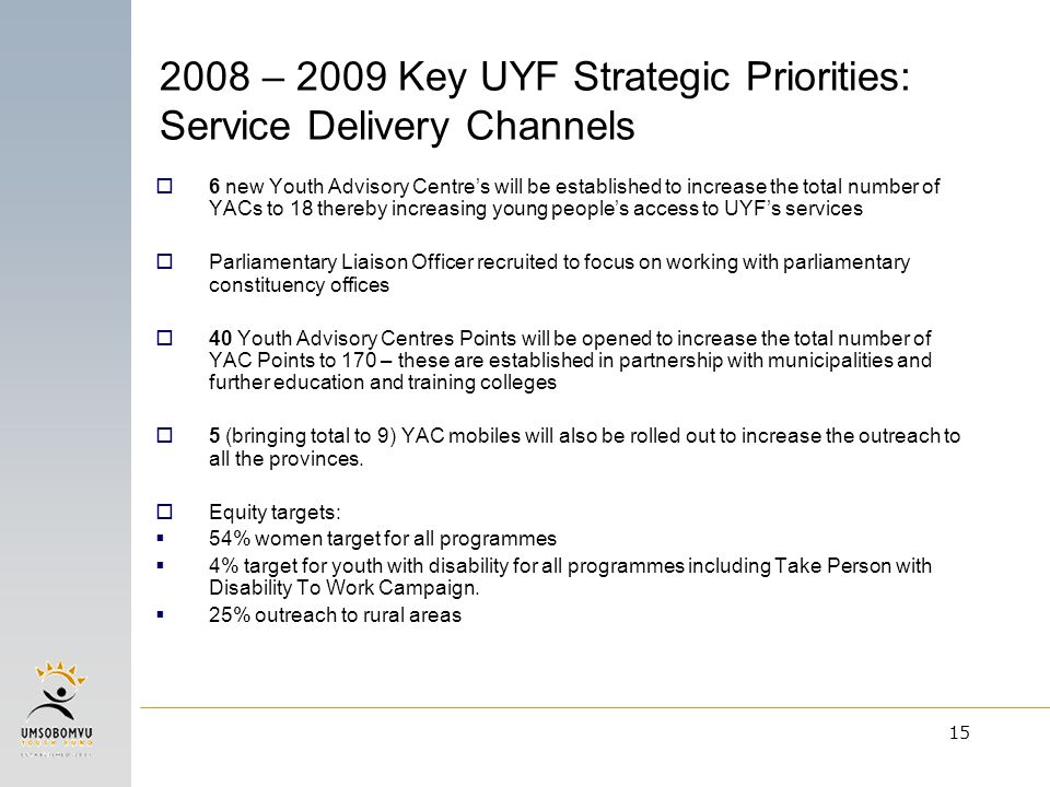 15 2008 – 2009 Key UYF Strategic Priorities: Service Delivery Channels  6 new Youth Advisory Centre's will be established to increase the total numbe