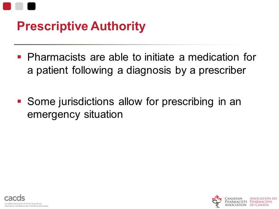 Prescriptive Authority  Pharmacists are able to initiate a medication for a patient following a diagnosis by a prescriber  Some jurisdictions allow for prescribing in an emergency situation