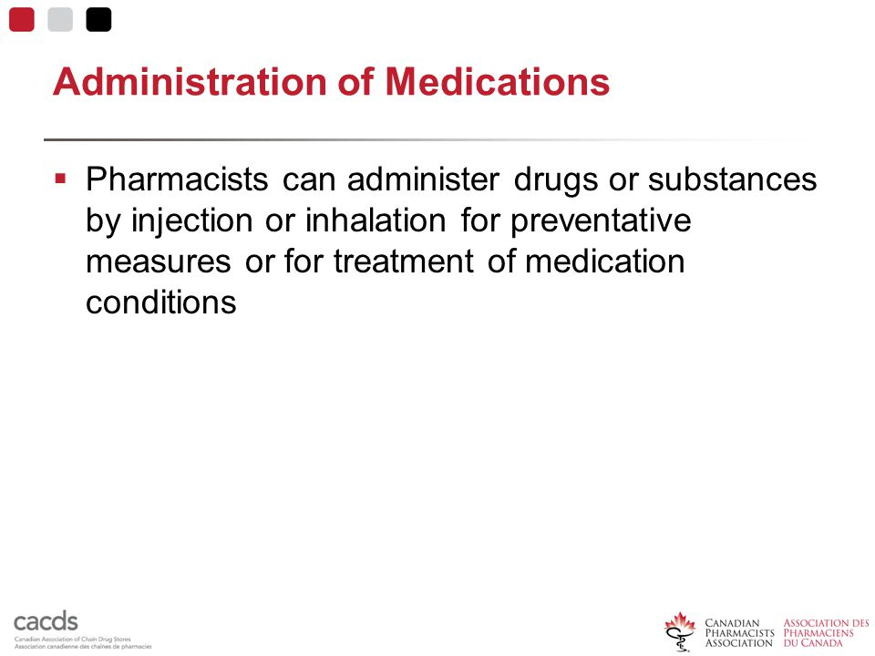 Administration of Medications  Pharmacists can administer drugs or substances by injection or inhalation for preventative measures or for treatment of medication conditions