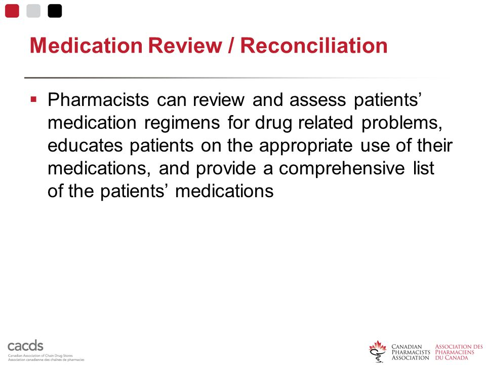 Medication Review / Reconciliation  Pharmacists can review and assess patients' medication regimens for drug related problems, educates patients on the appropriate use of their medications, and provide a comprehensive list of the patients' medications
