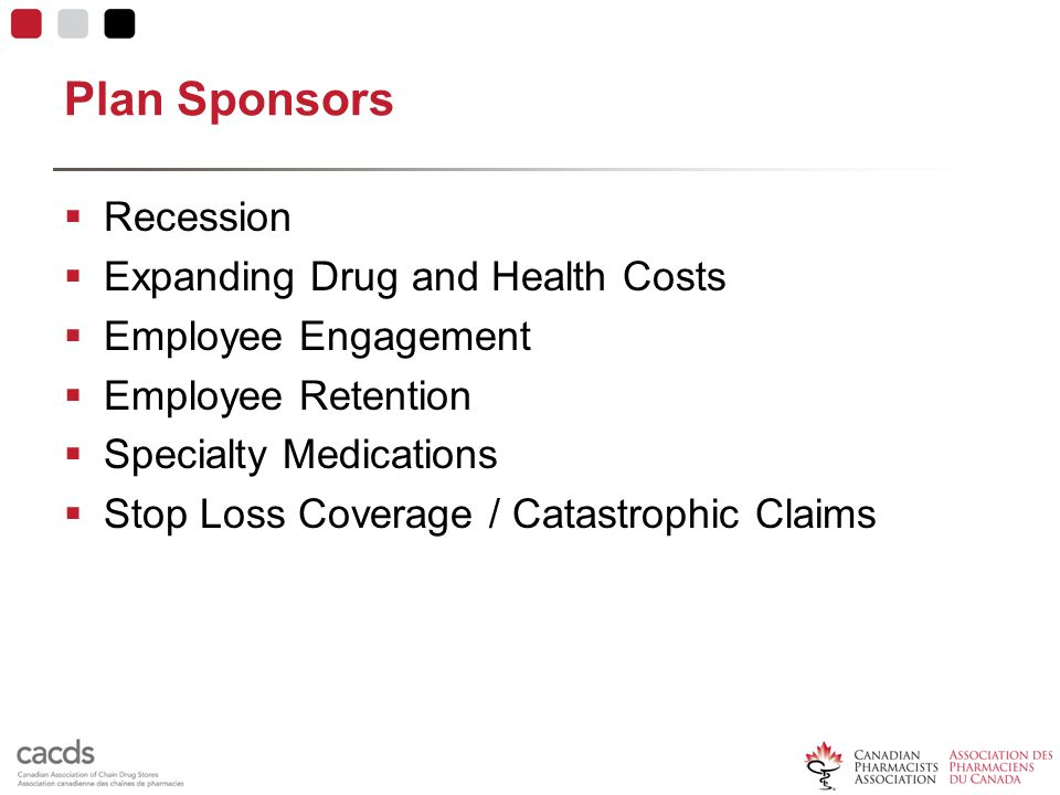 Plan Sponsors  Recession  Expanding Drug and Health Costs  Employee Engagement  Employee Retention  Specialty Medications  Stop Loss Coverage / Catastrophic Claims