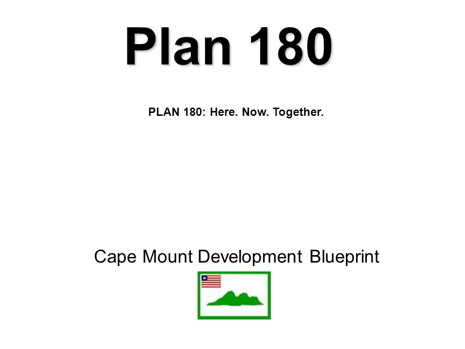 Cape Mount Development Blueprint Plan 180 PLAN 180: Here. Now. Together.