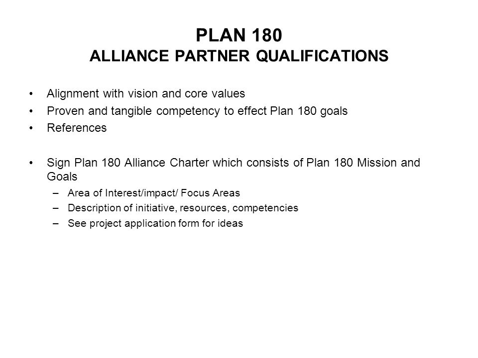 PLAN 180 ALLIANCE PARTNER QUALIFICATIONS Alignment with vision and core values Proven and tangible competency to effect Plan 180 goals References Sign