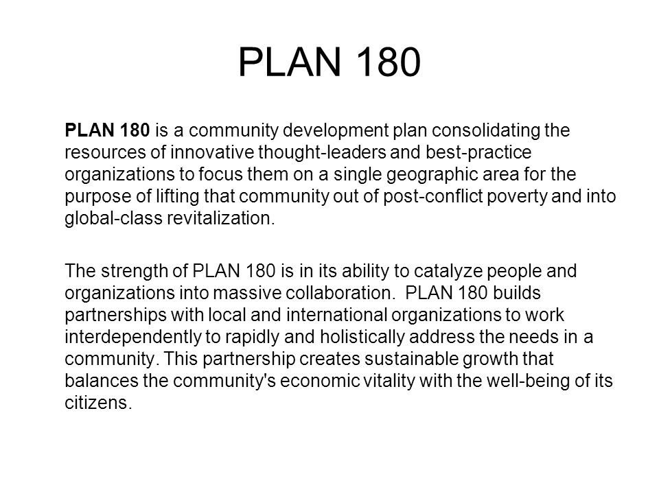PLAN 180 PLAN 180 is a community development plan consolidating the resources of innovative thought-leaders and best-practice organizations to focus t