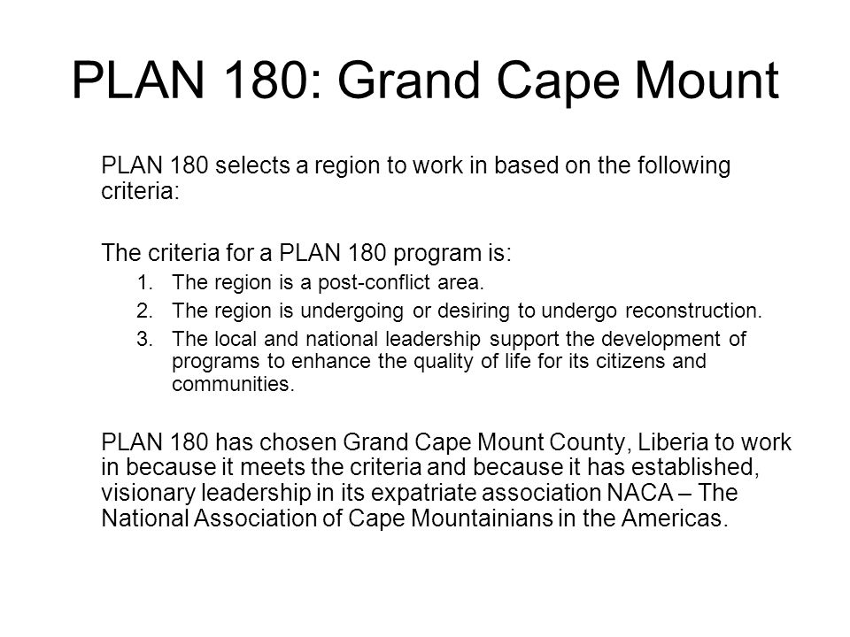 PLAN 180: Grand Cape Mount PLAN 180 selects a region to work in based on the following criteria: The criteria for a PLAN 180 program is: 1.The region