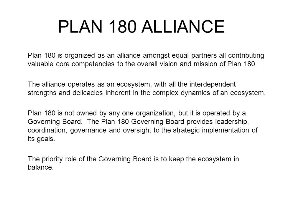 PLAN 180 ALLIANCE Plan 180 is organized as an alliance amongst equal partners all contributing valuable core competencies to the overall vision and mi