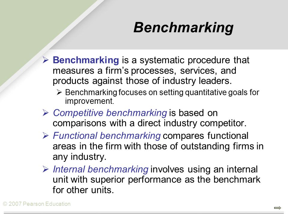© 2007 Pearson Education Benchmarking  Benchmarking is a systematic procedure that measures a firm's processes, services, and products against those of industry leaders.