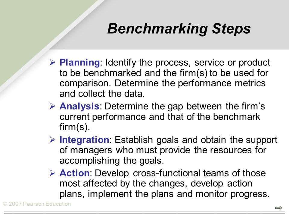 © 2007 Pearson Education Benchmarking Steps  Planning: Identify the process, service or product to be benchmarked and the firm(s) to be used for comparison.
