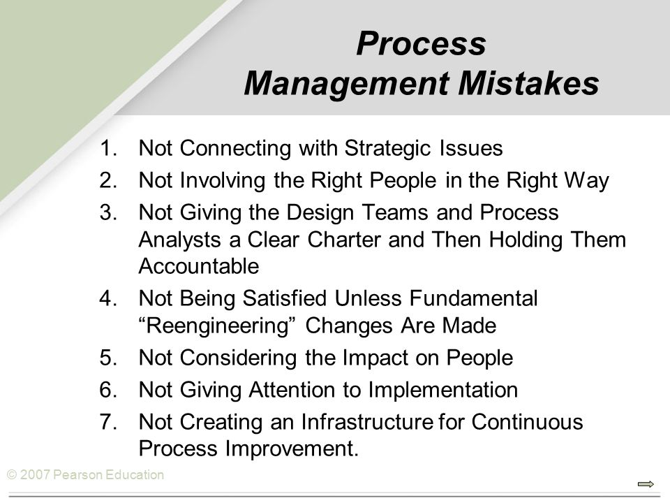 © 2007 Pearson Education Process Management Mistakes 1.Not Connecting with Strategic Issues 2.Not Involving the Right People in the Right Way 3.Not Giving the Design Teams and Process Analysts a Clear Charter and Then Holding Them Accountable 4.Not Being Satisfied Unless Fundamental Reengineering Changes Are Made 5.Not Considering the Impact on People 6.Not Giving Attention to Implementation 7.Not Creating an Infrastructure for Continuous Process Improvement.