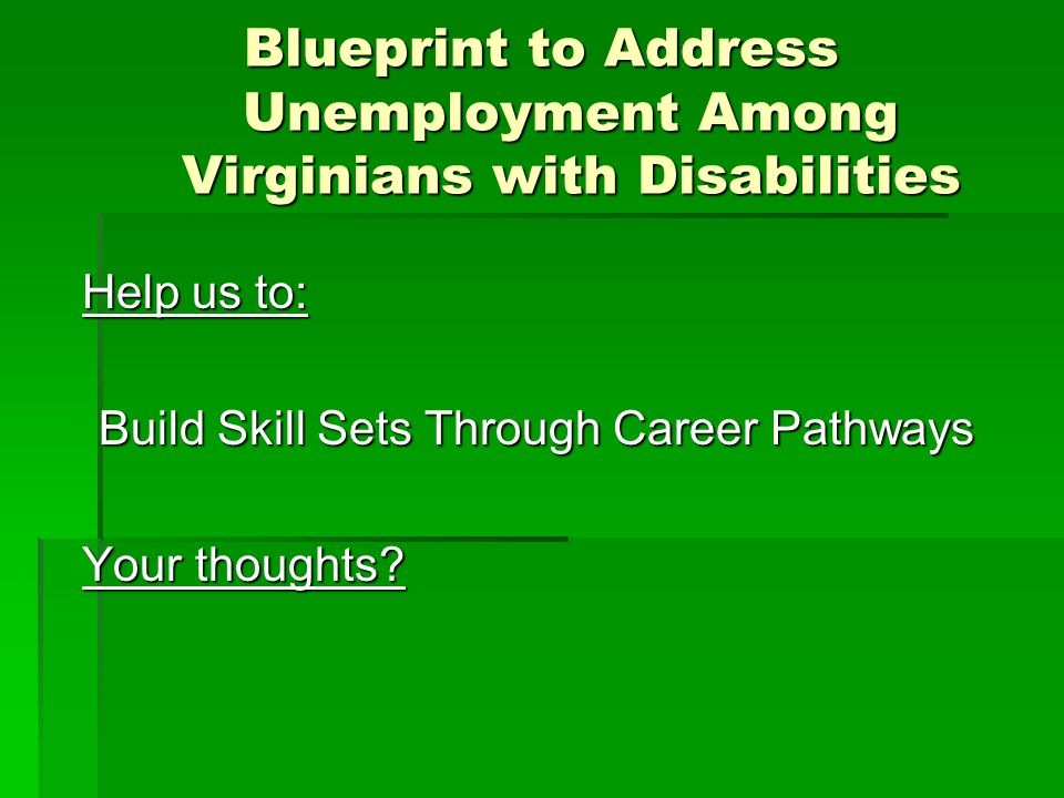 Blueprint to Address Unemployment Among Virginians with Disabilities Help us to: Build Skill Sets Through Career Pathways Your thoughts
