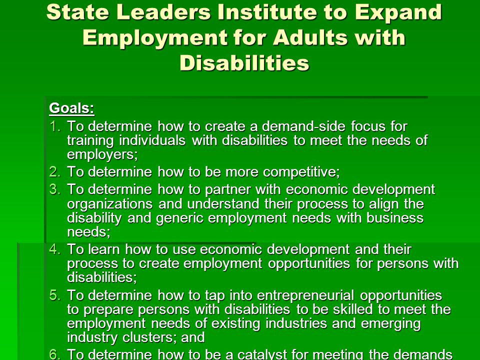 State Leaders Institute to Expand Employment for Adults with Disabilities Goals: 1.To determine how to create a demand-side focus for training individuals with disabilities to meet the needs of employers; 2.To determine how to be more competitive; 3.To determine how to partner with economic development organizations and understand their process to align the disability and generic employment needs with business needs; 4.To learn how to use economic development and their process to create employment opportunities for persons with disabilities; 5.To determine how to tap into entrepreneurial opportunities to prepare persons with disabilities to be skilled to meet the employment needs of existing industries and emerging industry clusters; and 6.To determine how to be a catalyst for meeting the demands of employers.