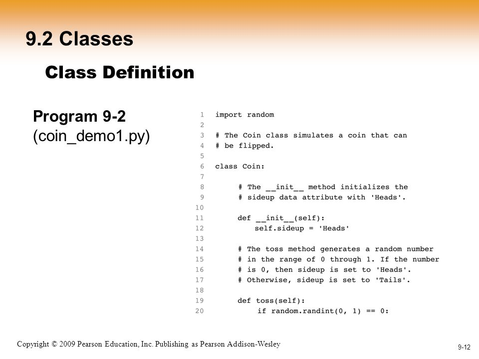 1-12 Copyright © 2009 Pearson Education, Inc. Publishing as Pearson Addison-Wesley 9-12 9.2 Classes Class Definition Program 9-2 (coin_demo1.py)