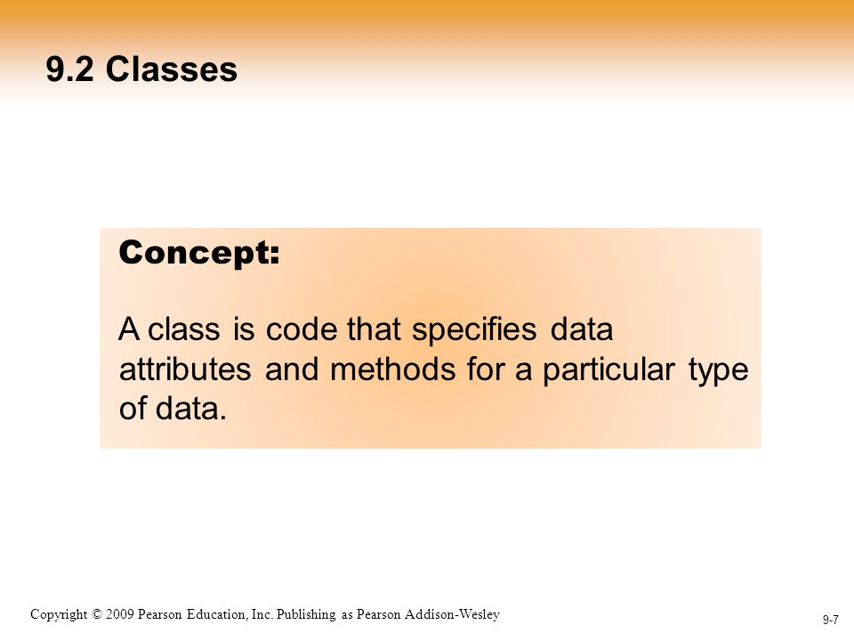 1-7 Copyright © 2009 Pearson Education, Inc. Publishing as Pearson Addison-Wesley 9-7 9.2 Classes Concept: A class is code that specifies data attribu