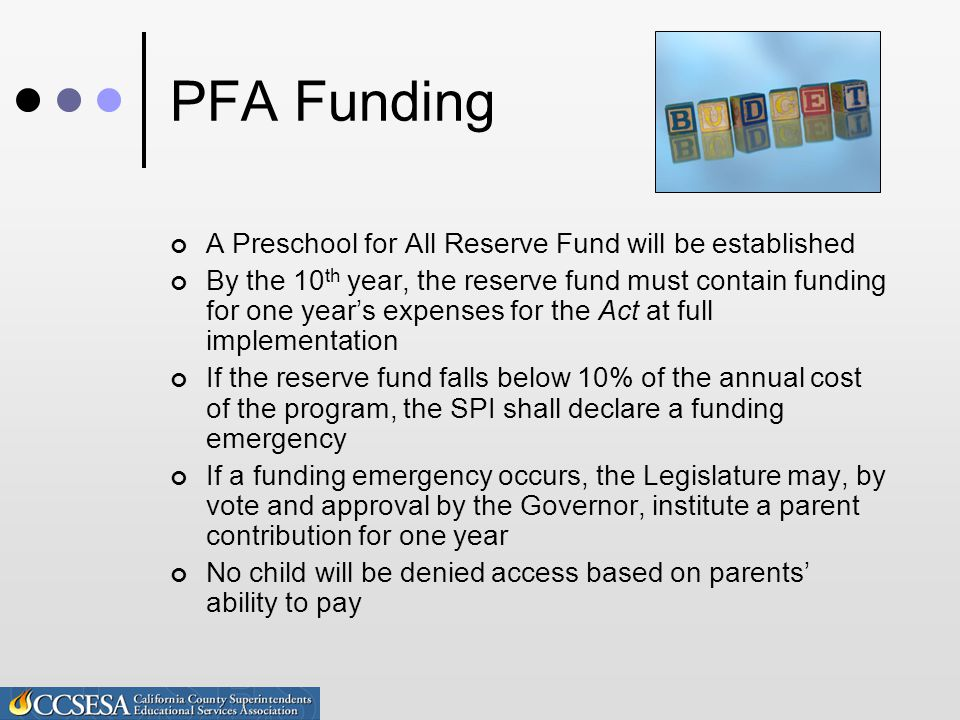PFA Funding A Preschool for All Reserve Fund will be established By the 10 th year, the reserve fund must contain funding for one year's expenses for the Act at full implementation If the reserve fund falls below 10% of the annual cost of the program, the SPI shall declare a funding emergency If a funding emergency occurs, the Legislature may, by vote and approval by the Governor, institute a parent contribution for one year No child will be denied access based on parents' ability to pay