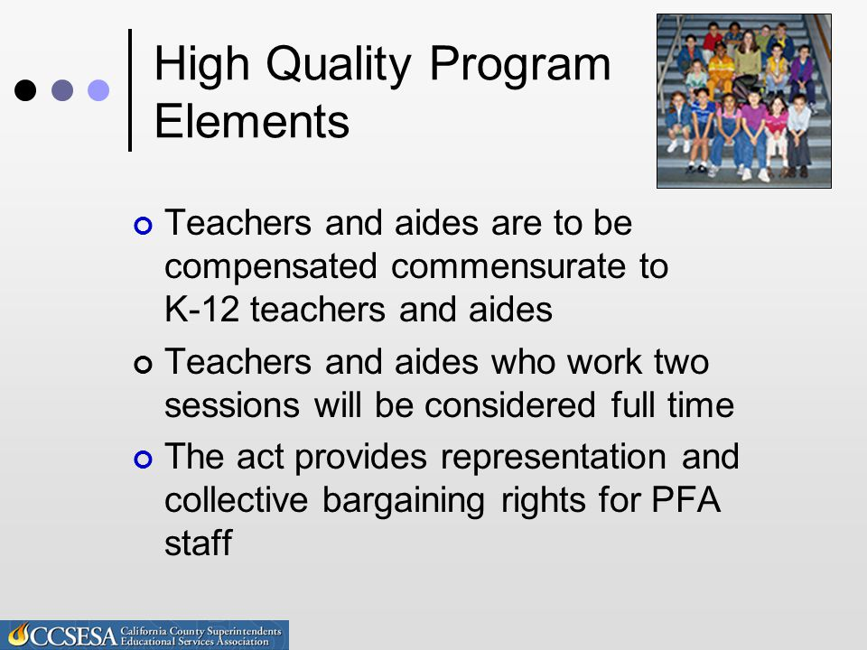 High Quality Program Elements Teachers and aides are to be compensated commensurate to K-12 teachers and aides Teachers and aides who work two sessions will be considered full time The act provides representation and collective bargaining rights for PFA staff