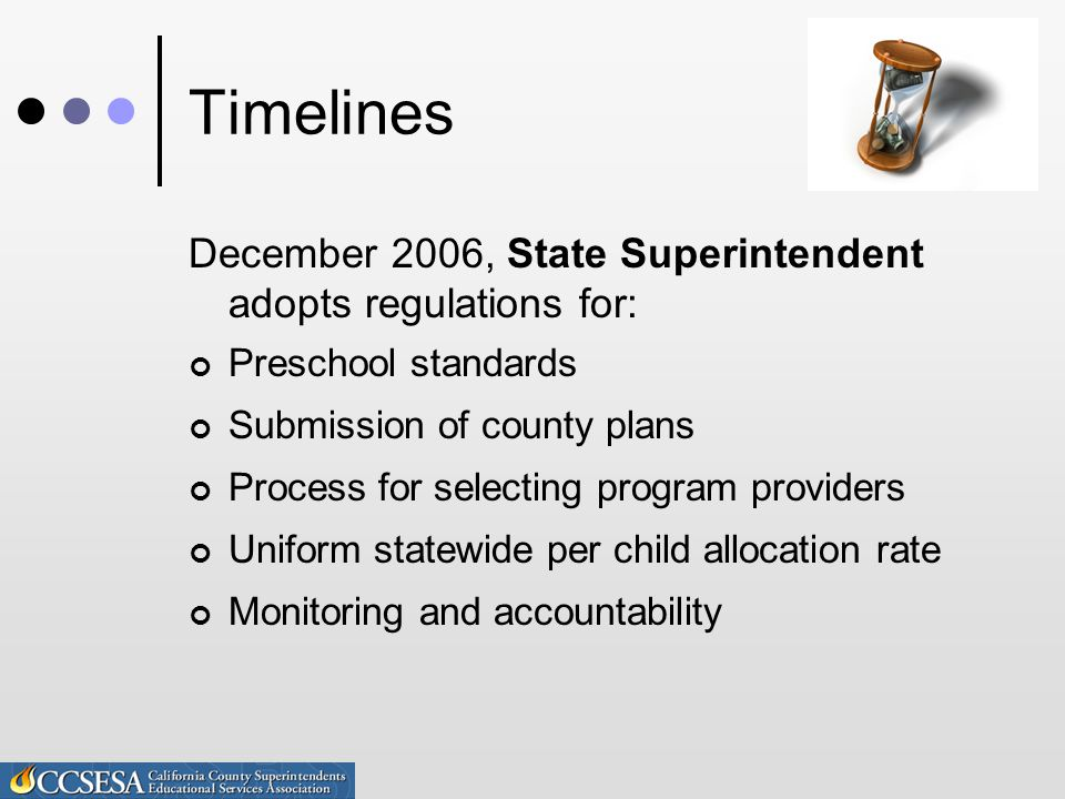 Timelines December 2006, State Superintendent adopts regulations for: Preschool standards Submission of county plans Process for selecting program providers Uniform statewide per child allocation rate Monitoring and accountability