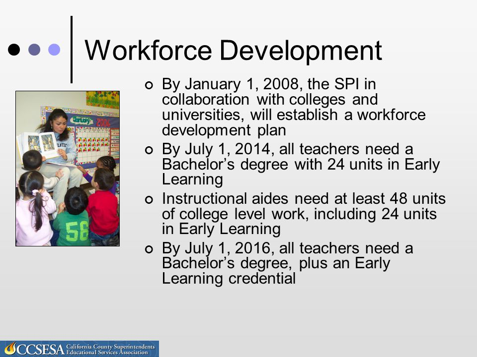 Workforce Development By January 1, 2008, the SPI in collaboration with colleges and universities, will establish a workforce development plan By July 1, 2014, all teachers need a Bachelor's degree with 24 units in Early Learning Instructional aides need at least 48 units of college level work, including 24 units in Early Learning By July 1, 2016, all teachers need a Bachelor's degree, plus an Early Learning credential