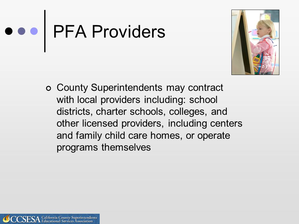 Provider Requirements Licensed by CA Department of Social Services Non-sectarian in their PFA program, admission policies, employment practices and all other operations Not discriminate Not charge tuition Admit all eligible students Comply with collective bargaining requirements