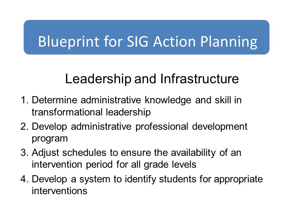 Leadership and Infrastructure 1.Determine administrative knowledge and skill in transformational leadership 2.Develop administrative professional development program 3.Adjust schedules to ensure the availability of an intervention period for all grade levels 4.Develop a system to identify students for appropriate interventions Blueprint for SIG Action Planning