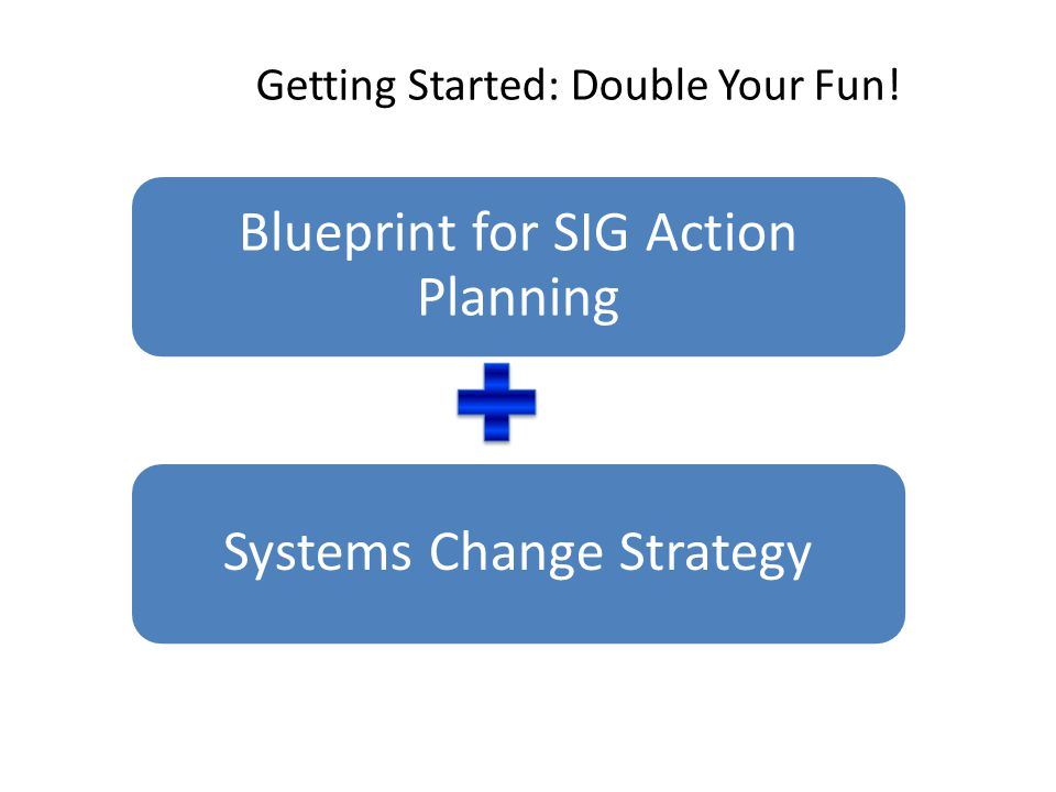 Getting Started: Double Your Fun! Blueprint for SIG Action Planning Systems Change Strategy