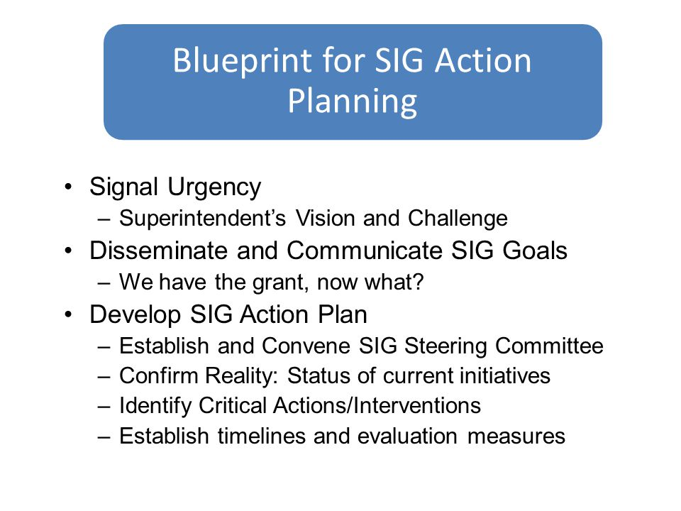 Signal Urgency –Superintendent's Vision and Challenge Disseminate and Communicate SIG Goals –We have the grant, now what.
