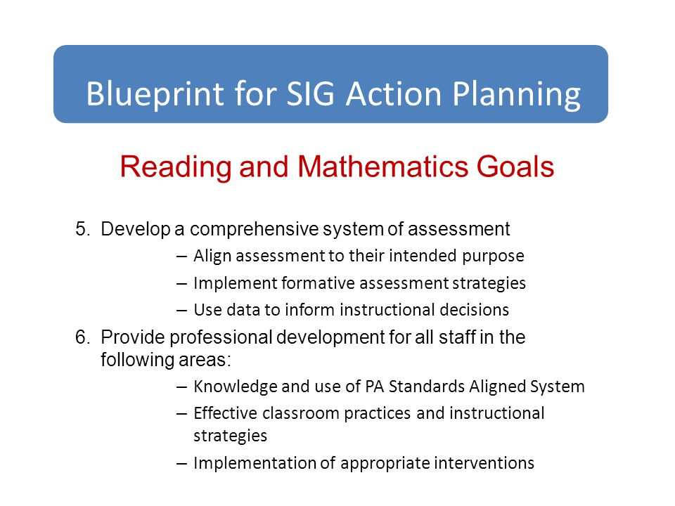 Reading and Mathematics Goals 5.Develop a comprehensive system of assessment – Align assessment to their intended purpose – Implement formative assessment strategies – Use data to inform instructional decisions 6.Provide professional development for all staff in the following areas: – Knowledge and use of PA Standards Aligned System – Effective classroom practices and instructional strategies – Implementation of appropriate interventions Blueprint for SIG Action Planning