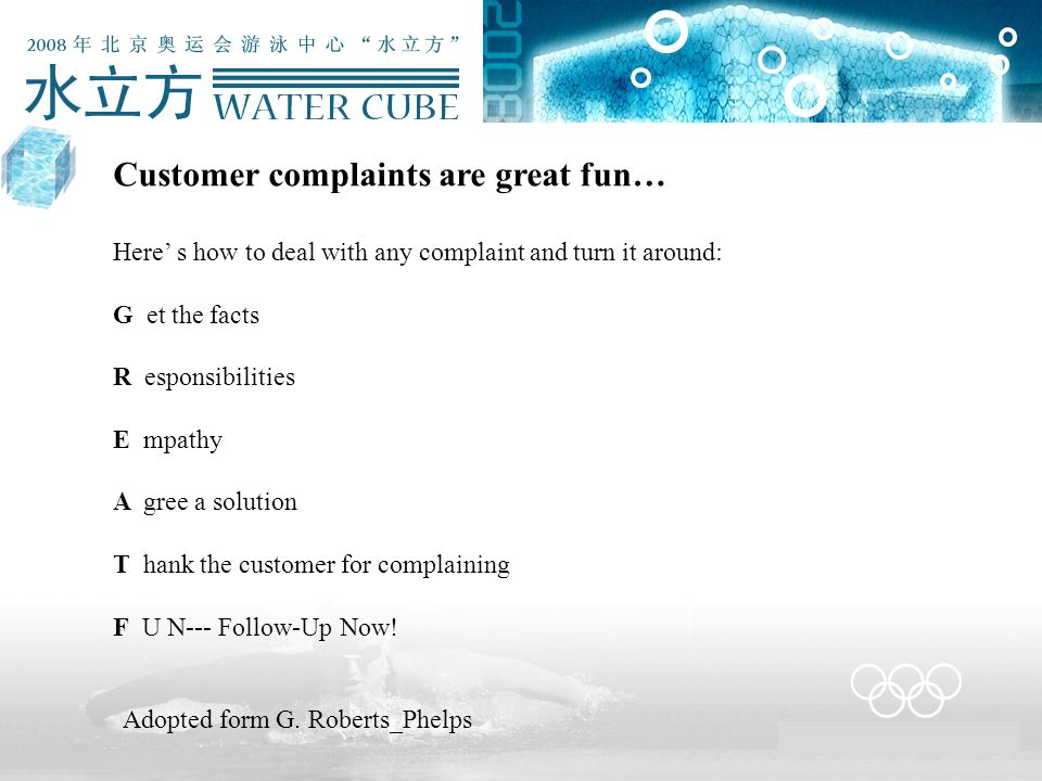 Customer complaints are great fun… Here' s how to deal with any complaint and turn it around: G et the facts R esponsibilities E mpathy A gree a solut