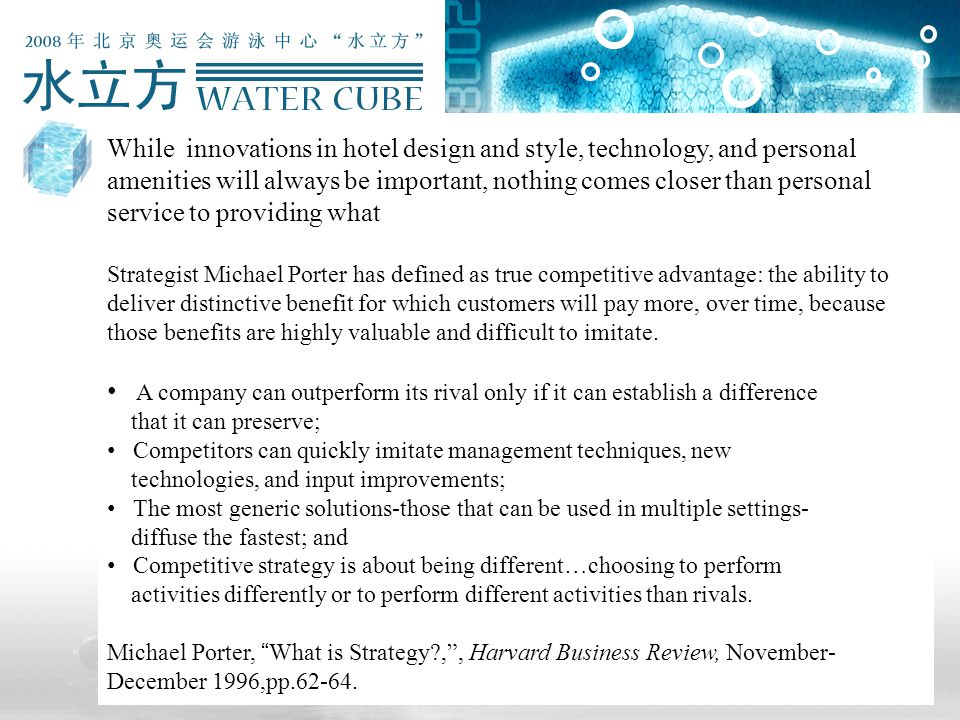 While innovations in hotel design and style, technology, and personal amenities will always be important, nothing comes closer than personal service to providing what Strategist Michael Porter has defined as true competitive advantage: the ability to deliver distinctive benefit for which customers will pay more, over time, because those benefits are highly valuable and difficult to imitate.