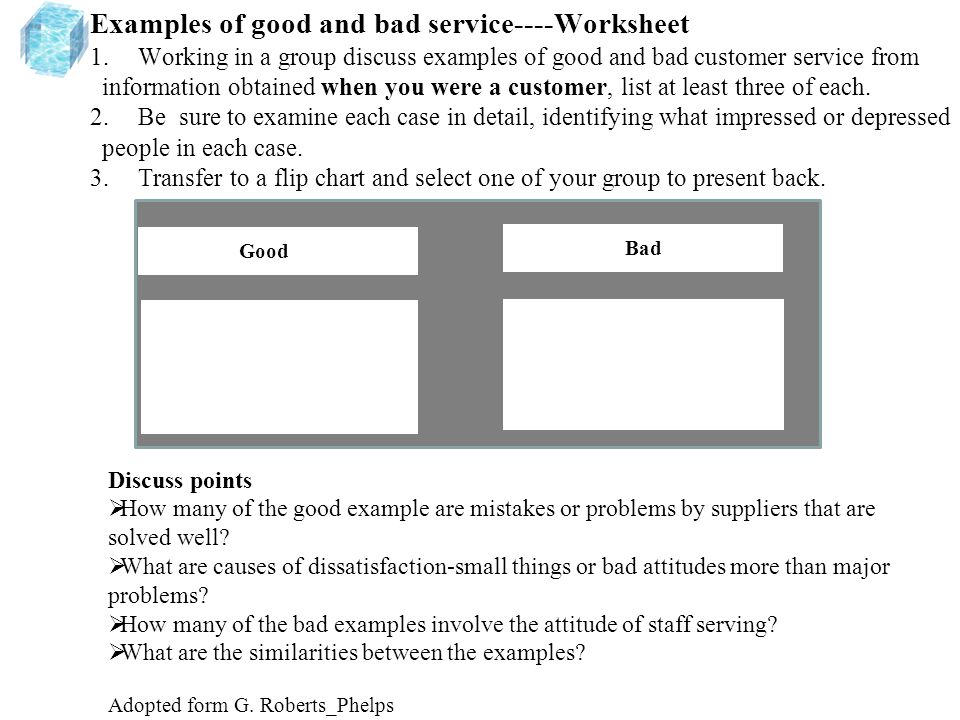 Examples of good and bad service----Worksheet 1.Working in a group discuss examples of good and bad customer service from information obtained when you were a customer, list at least three of each.
