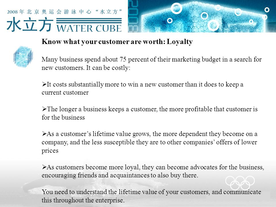 Know what your customer are worth: Loyalty Many business spend about 75 percent of their marketing budget in a search for new customers. It can be cos
