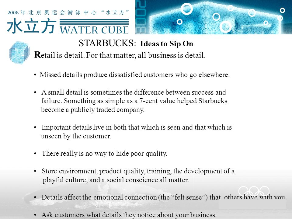 STARBUCKS: Ideas to Sip On R etail is detail. For that matter, all business is detail. Missed details produce dissatisfied customers who go elsewhere.