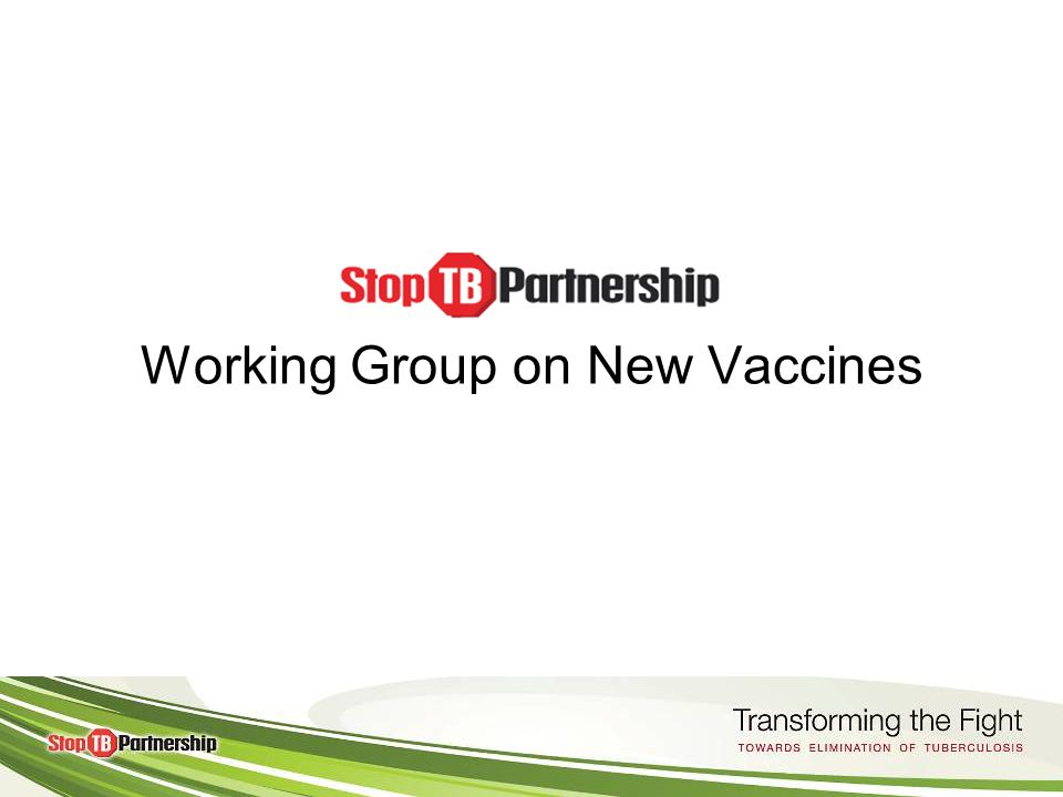 Purpose of the Working Group on New Vaccines Facilitate the development of new, more effective TB vaccine by promoting collaboration and coordination amongst multiple stakeholders Support the objectives for new vaccines as outlined in the Global Plan to Stop TB Serve as the mechanism of exchange and dialogue between the Stop TB Partnership and the research community Provides a forum to discuss challenges to TB vaccine development and identify solutions, and to build consensus on key issues and questions.