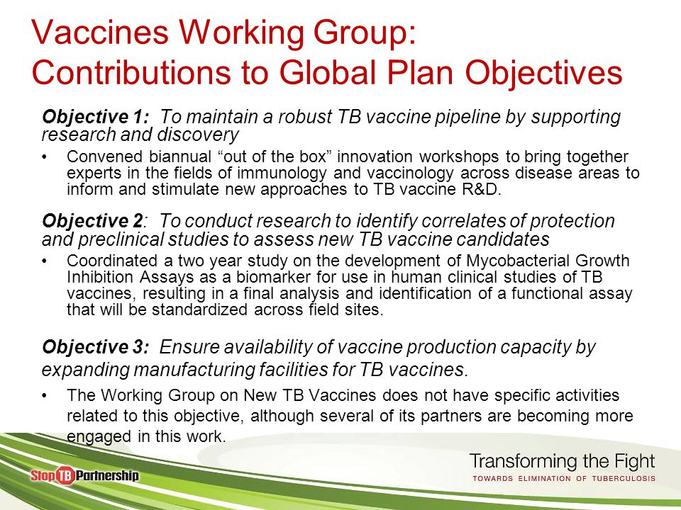 Vaccines Working Group: Contributions to Global Plan Objectives Objective 4: To build capacity and lay the groundwork for large-scale clinical trials (Phase II and Phase III) of TB vaccine candidates at field sites in TB endemic countries Provided support to TBVACSIN (network of clinical trial sites) to strengthen South-South collaboration and to allow field sites that are currently or will be conducting clinical trials to share information, resources, and lessons learned.