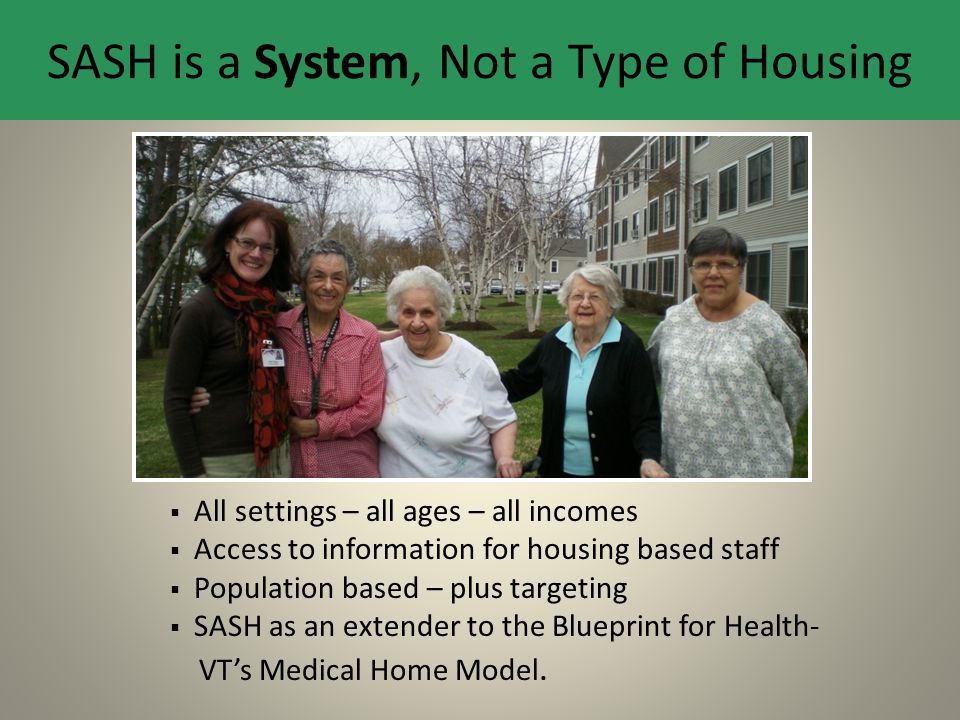 SASH is a System, Not a Type of Housing  All settings – all ages – all incomes  Access to information for housing based staff  Population based – p