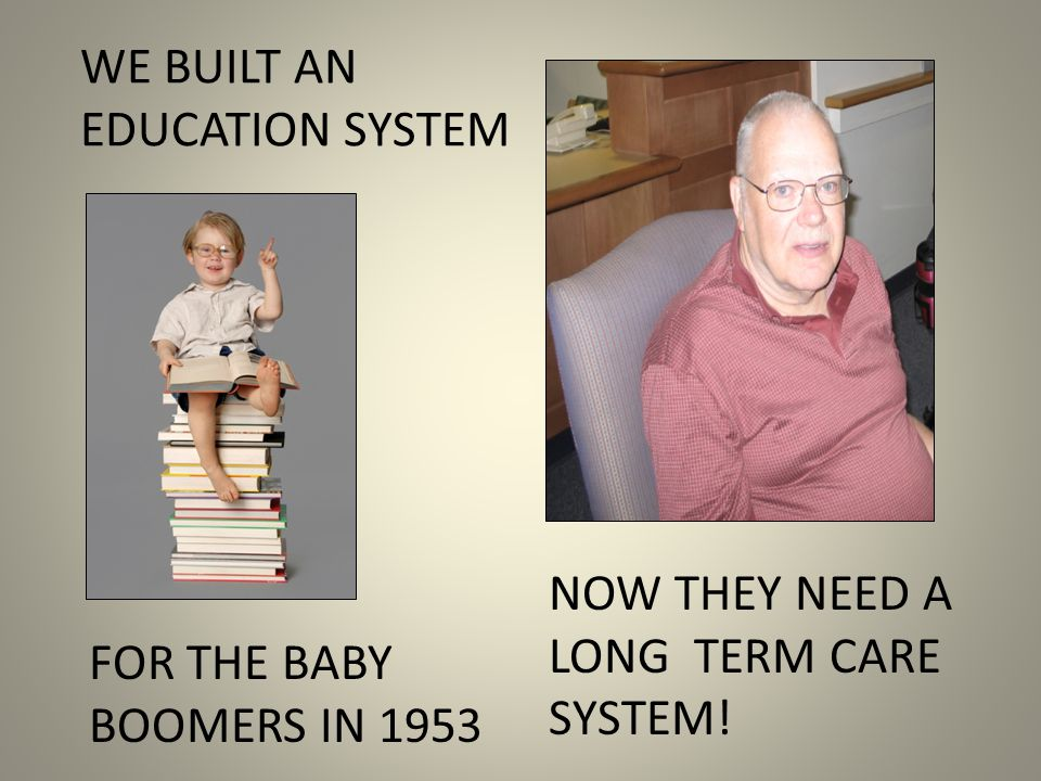 WE BUILT AN EDUCATION SYSTEM FOR THE BABY BOOMERS IN 1953 NOW THEY NEED A LONG TERM CARE SYSTEM!