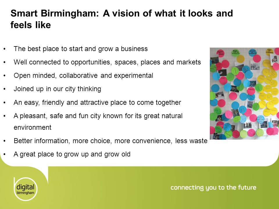 Smart Birmingham: A vision of what it looks and feels like The best place to start and grow a business Well connected to opportunities, spaces, places and markets Open minded, collaborative and experimental Joined up in our city thinking An easy, friendly and attractive place to come together A pleasant, safe and fun city known for its great natural environment Better information, more choice, more convenience, less waste A great place to grow up and grow old