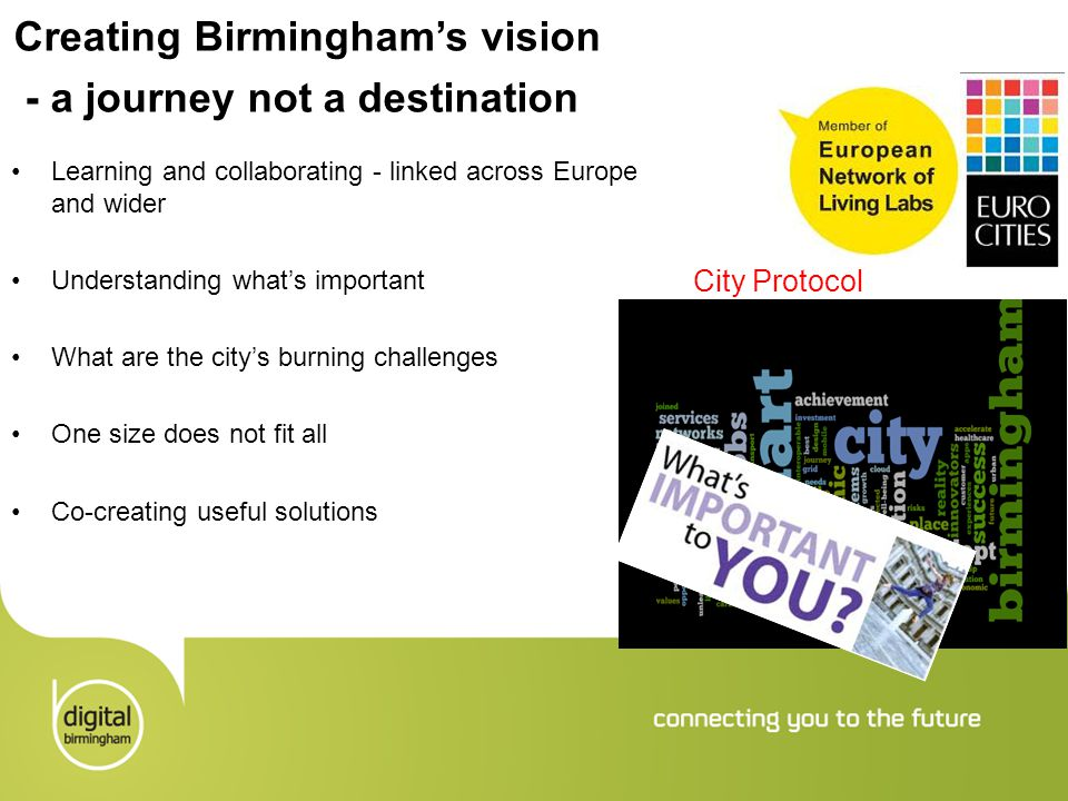 Creating Birmingham's vision - a journey not a destination Learning and collaborating - linked across Europe and wider Understanding what's important What are the city's burning challenges One size does not fit all Co-creating useful solutions City Protocol