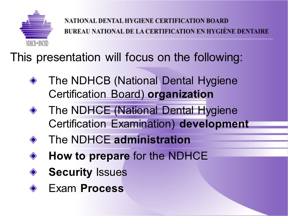 This presentation will focus on the following: The NDHCB (National Dental Hygiene Certification Board) organization The NDHCE (National Dental Hygiene Certification Examination) development The NDHCE administration How to prepare for the NDHCE Security Issues Exam Process