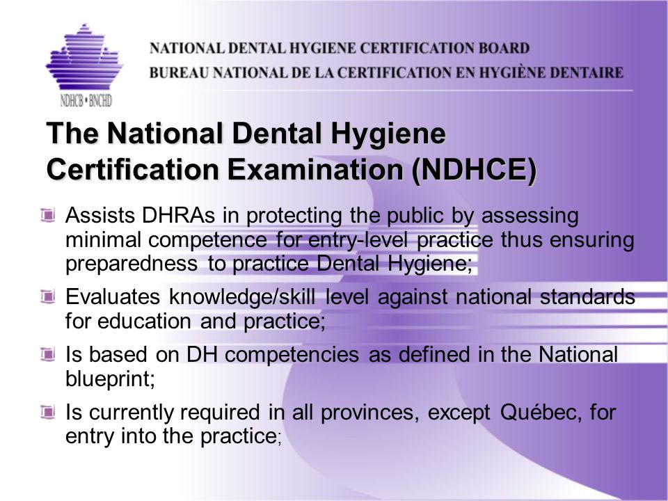Assists DHRAs in protecting the public by assessing minimal competence for entry-level practice thus ensuring preparedness to practice Dental Hygiene; Evaluates knowledge/skill level against national standards for education and practice; Is based on DH competencies as defined in the National blueprint; Is currently required in all provinces, except Québec, for entry into the practice ; The National Dental Hygiene Certification Examination (NDHCE)