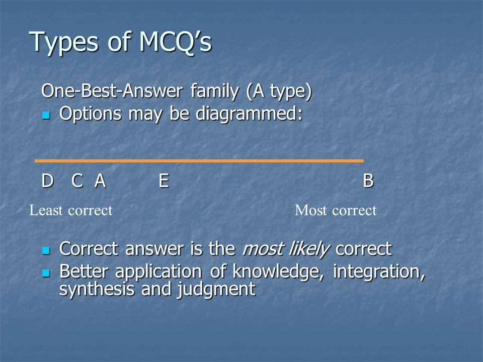 Types of MCQ's One-Best-Answer family (A type) Options may be diagrammed: Options may be diagrammed: D C A E B Correct answer is the most likely correct Correct answer is the most likely correct Better application of knowledge, integration, synthesis and judgment Better application of knowledge, integration, synthesis and judgment Least correctMost correct