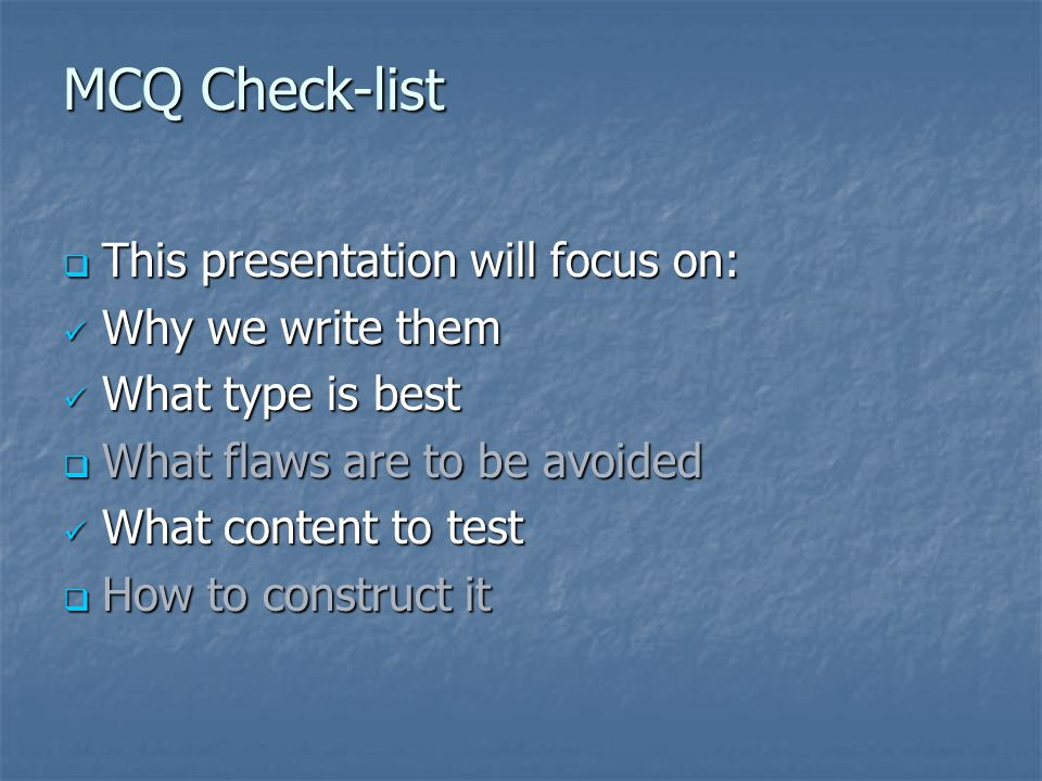 MCQ Check-list  This presentation will focus on: Why we write them Why we write them What type is best What type is best  What flaws are to be avoided What content to test What content to test  How to construct it