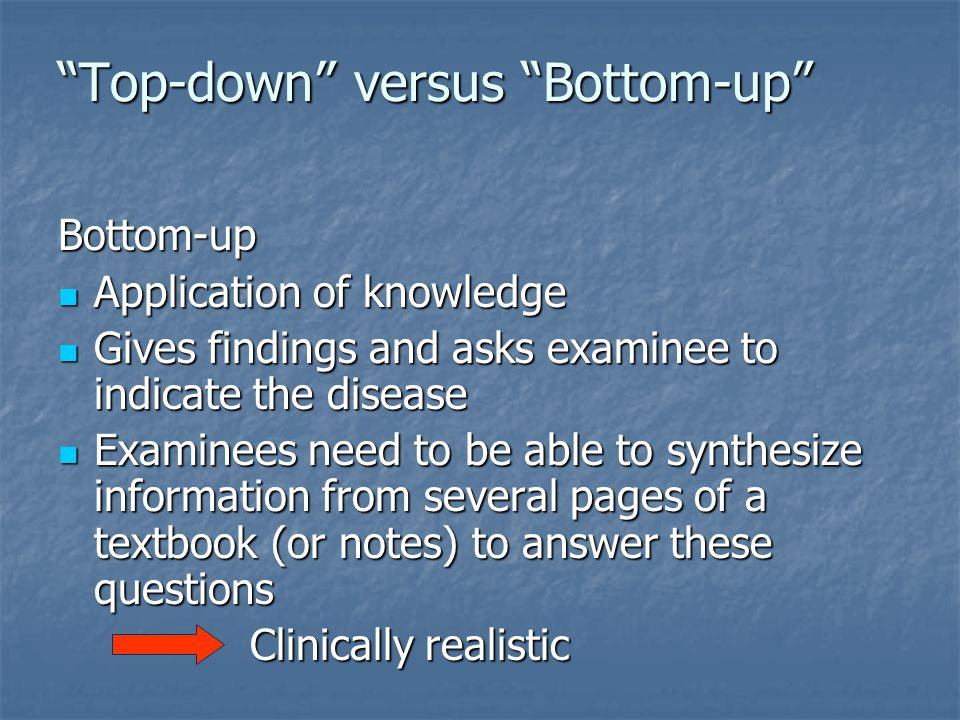 Top-down versus Bottom-up Bottom-up Application of knowledge Application of knowledge Gives findings and asks examinee to indicate the disease Gives findings and asks examinee to indicate the disease Examinees need to be able to synthesize information from several pages of a textbook (or notes) to answer these questions Examinees need to be able to synthesize information from several pages of a textbook (or notes) to answer these questions Clinically realistic