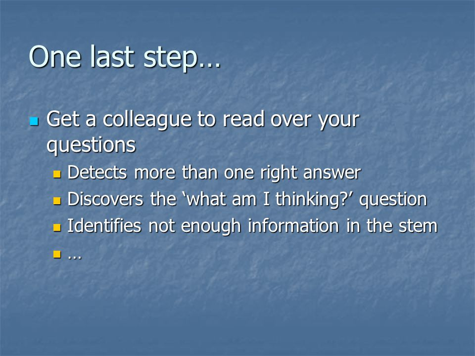 One last step… Get a colleague to read over your questions Get a colleague to read over your questions Detects more than one right answer Detects more than one right answer Discovers the 'what am I thinking ' question Discovers the 'what am I thinking ' question Identifies not enough information in the stem Identifies not enough information in the stem …