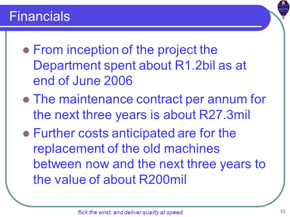 10 flick the wrist, and deliver quality at speed Financials From inception of the project the Department spent about R1.2bil as at end of June 2006 The maintenance contract per annum for the next three years is about R27.3mil Further costs anticipated are for the replacement of the old machines between now and the next three years to the value of about R200mil