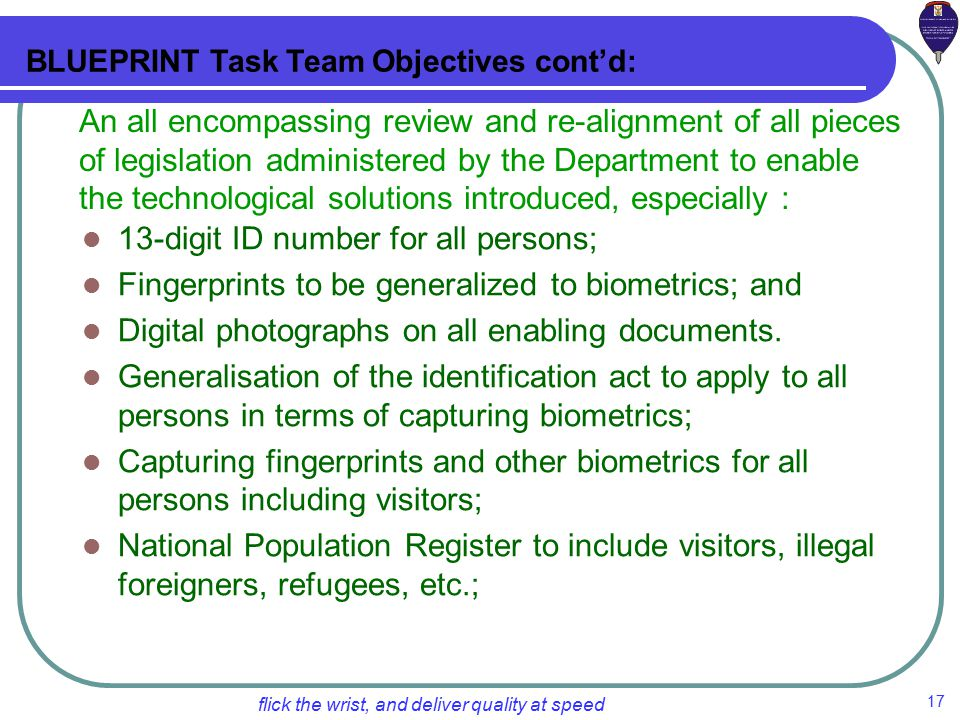 17 flick the wrist, and deliver quality at speed 13-digit ID number for all persons; Fingerprints to be generalized to biometrics; and Digital photographs on all enabling documents.