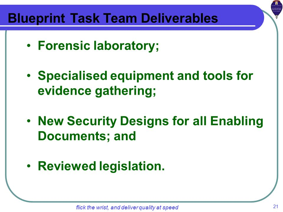 21 flick the wrist, and deliver quality at speed Blueprint Task Team Deliverables Forensic laboratory; Specialised equipment and tools for evidence gathering; New Security Designs for all Enabling Documents; and Reviewed legislation.