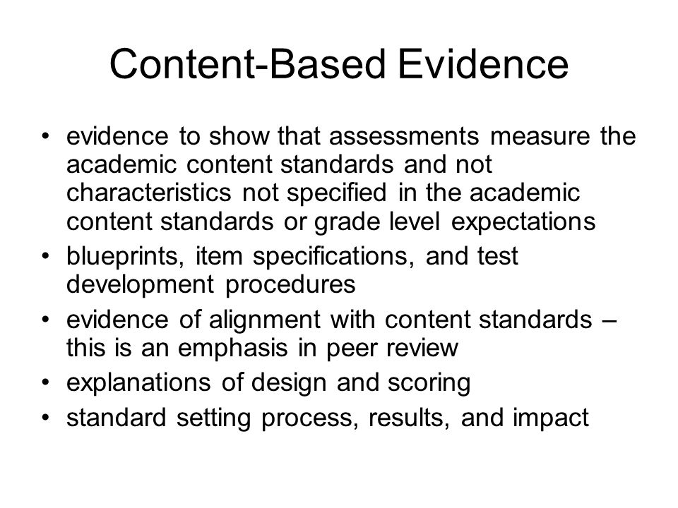 Content-Based Evidence evidence to show that assessments measure the academic content standards and not characteristics not specified in the academic content standards or grade level expectations blueprints, item specifications, and test development procedures evidence of alignment with content standards – this is an emphasis in peer review explanations of design and scoring standard setting process, results, and impact